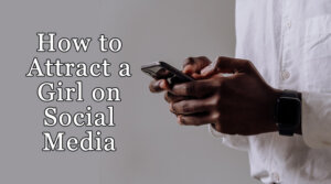 How to attract a girl on social media